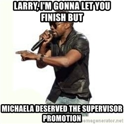Imma Let you finish kanye west - Larry, I'm gonna let you finish but Michaela deserved the supervisor promotion