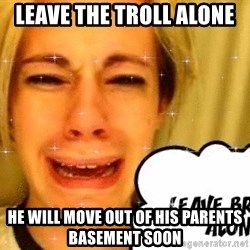 leave britney alone - Leave the troll alone  He will move out of his parenTs basement soon