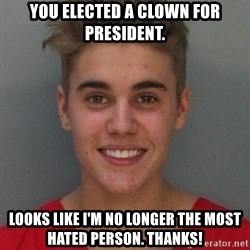 Justin Bieber Mugshot - You elected a clown for president. Looks like I'm no longer the most hated person. Thanks!