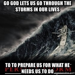 Perfect Storm - Go God lets us go through the storms in our lives  To to prepare us for what he needs us to do