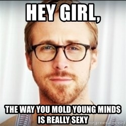 Ryan Gosling Hey Girl 3 - Hey girl, the way you mold young minds is really sexy