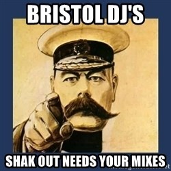your country needs you - BRISTOL DJ'S  SHAK OUT NEEDS YOUR MIXES