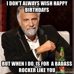 The Most Interesting Man In The World - I don't always wish happy Birthdays but when i do, is for  a badass rocker like you