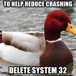 Malicious advice mallard - To help reduce crashing Delete system 32