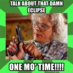 Madea - Talk about that damn eclipse One mo' TIME!!!!
