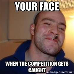 Good Guy Greg - Your face When the competition gets caught
