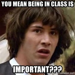 Conspiracy Keanu - You mean being in class is Important???