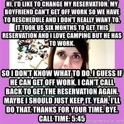 Overly Attached Girlfriend - Hi, I'd like to change my reservation. My boyfriend can't get off work so we have to reschedule and I don't really want to. It took us six months to get this reservation and I love camping but he has to work. SO I DON'T KNOW WHAT TO DO. I GUESS IF HE CAN GET OFF WORK, I CAN'T CALL BACK TO GET THE RESERVATION AGAIN. MAYBE I SHOULD JUST KEEP IT. Yeah, I'll do that. Thanks for your time. Bye.                            Call time: 5:45