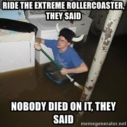 X they said,X they said - Ride the extreme rollercoaster, they said Nobody died on it, they said