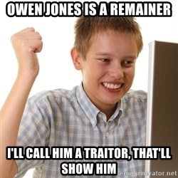 First Day on the internet kid - Owen Jones is a remainer I'll call him a traitor, that'll show him