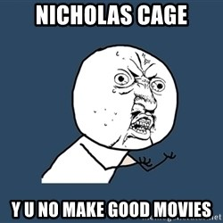 Y U No - nicholas cage y u no make good movies