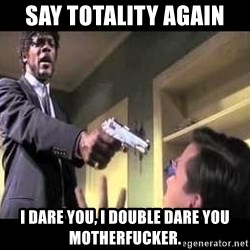 Say what again - Say Totality again I dare you, I double dare you Motherfucker.