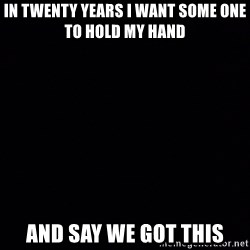 Blank Black - In twenty years I want some one to hold my hand  And say we got this