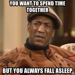 Confused Bill Cosby  - You want to spend time together But you always fall asleep