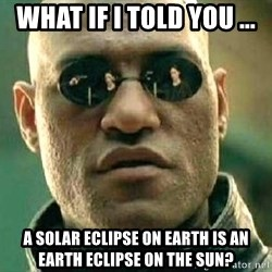 What if I told you / Matrix Morpheus - What if i told you ... a solar eclipse on earth is an earth eclipse on the sun?