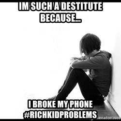 First World Problems - Im such a destitute because... I broke my phone #richkidproblems