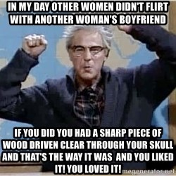 Dana Carvey (Grumpy Old Man) - In my day Other women didn't flirt with another woman's boyfriend If you did you had a sharp piece of wood driven clear through your skull  and that's the way it was  and you liked it! You loved it!