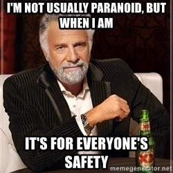 The Most Interesting Man In The World - I'm not usually paranoid, but when I am It's for everyone's safety