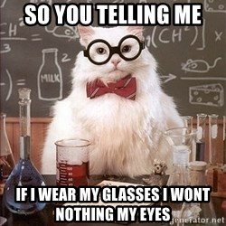 Science Cat - So you telling me  If i wear my glasses i wont nothing my Eyes
