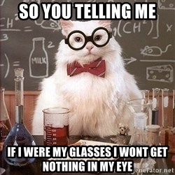 Science Cat - So you telling me  If i were my Glasses i wont get nothing in my eye