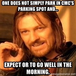 One Does Not Simply - One does not simply PARK in CMC's parking spot and... Expect or to go well in the morning.