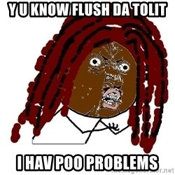 Y U No - Y U KNOW FLUSH DA TOLIT I HAV POO PROBLEMS