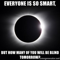 solar eclipse - Everyone is so smart, But how many of you will be blind tomorrow?