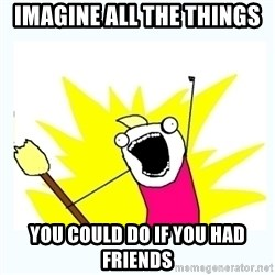All the things - Imagine all the things you could do if you had friends