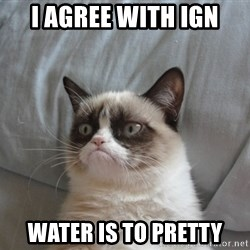 Grumpy cat good - i agree with ign water is to pretty