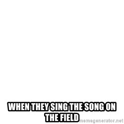 Blank Meme -  when they sing the song on the field