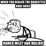 Cereal Guy Spit - When you realize the doucettes have dogs Named miley and malibu