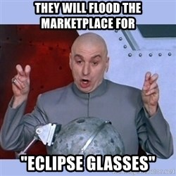 "Dr Evil meme - they will flood the marketplace for ""eclipse Glasses"""