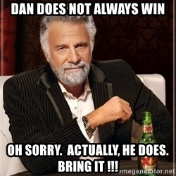 The Most Interesting Man In The World - Dan does not always win Oh sorry.  Actually, he does.  Bring it !!!