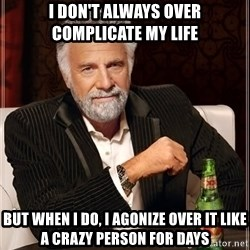 The Most Interesting Man In The World - I don't always over complicate my life but when i do, I agonize over it like a crazy person for days