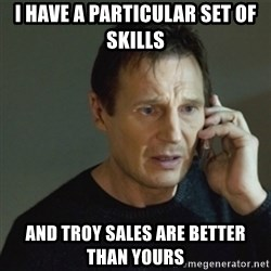 taken meme - I have a particular set of skills And troy sales are better than yours