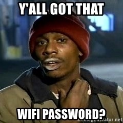 Y'all got anymore - Y'all got that wifi password?