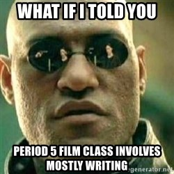 What If I Told You - what if i told you period 5 film class involves mostly writing