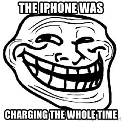 Trollface - the iphone was charging the whole time