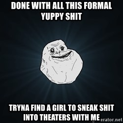 Forever Alone - Done with all this formal yuppy shit Tryna find a girl to sneak SHIT into theaters with me