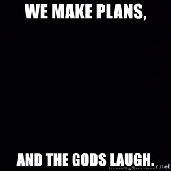 Blank Black - We make plans, And the gods laugh.