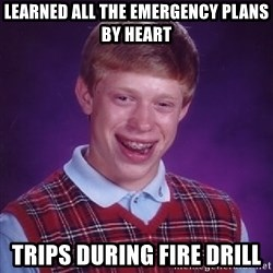 Bad Luck Brian - Learned all the emergency plans by heart Trips during fire drill