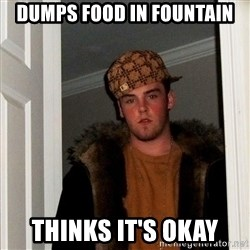 Scumbag Steve - dumps food in fountain thinks it's okay