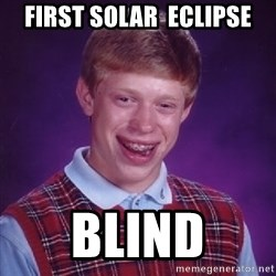 Bad Luck Brian - First solar  eclipse Blind