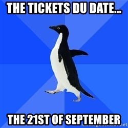 Socially Awkward Penguin - The Tickets DU Date...  The 21ST Of September