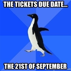 Socially Awkward Penguin - The TICKETS DUE Date...  The 21ST OF SEPTEMBER