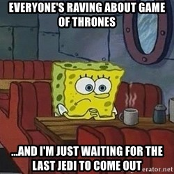 Coffee shop spongebob - Everyone's raving about Game of thRones  ...and i'm just waiting for the last jedi to come out