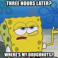 I'll have you know Spongebob - Three hours later? Where's my doughnuts?