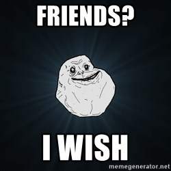Forever Alone - Friends? I wish