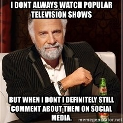 The Most Interesting Man In The World - I dont always watch popular television shows But when i dont i definitely still comment about them on social media.