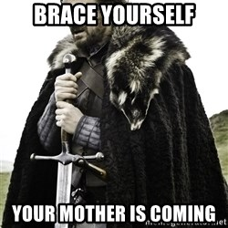Brace Yourselves.  John is turning 21. - Brace yourself Your mother is coming